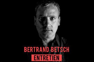 [Entretien] Bertrand Betsch – Pour mémoire